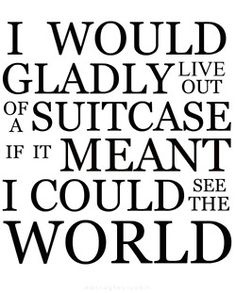 I would gladly live out of a suitcase if it meant I could see the world. #truth