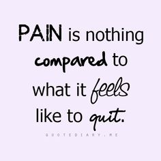 Pain is nothing compared to what it feels like to quit.... #quotes