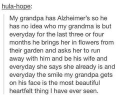Grandpa with Alzheimer's doesn't know who his wife is, but every day he brings her flowers and asks her to elope with him <3