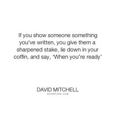 """David Mitchell - """"If you show someone something you've written, you give them a sharpened stake, lie..."""". writing, literary-criticism"""