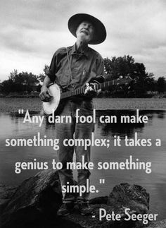 Any darn fool can make something complex; it takes a genius to make something simple. - Pete Seeger