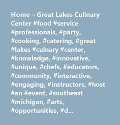Home – Great Lakes Culinary Center #food #service #professionals, #party, #cooking, #catering, #great #lakes #culnary #center, #knowledge, #innovative, #unique, #chefs, #educators, #community, #interactive, #engaging, #instructors, #host #an #event, #southeast #michigan, #arts, #opportunities, #dine, #kitchen, #variety, #chopped, #team, #judges, #meal, #plated #service, #buffet, #strolling #events, #bar #side #seating…