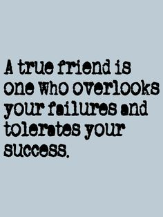 A true friend is one who overlooks your failures and tolerates your success! -Doug Larson