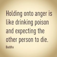 Buddha:  Holding onto anger is like drinking poison and expecting the other person to die.