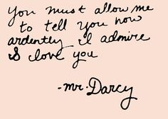 You must allow me to tell you how ardently I admire & love you -Mr. Darcy-