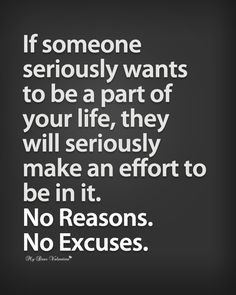 If someone seriously wants to be a part of your life, they will seriously make an effort to be in it. No reasons, no excuses.