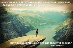 May your trails be crooked, winding, lonesome, dangerous leading to the most amazing view. May your mountains rise into and above the clouds