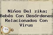 http://tecnoautos.com/wp-content/uploads/imagenes/tendencias/thumbs/ninos-del-zika-bebes-con-desordenes-relacionados-con-virus.jpg zika. Niños del zika: bebés con desórdenes relacionados con virus, Enlaces, Imágenes, Videos y Tweets - http://tecnoautos.com/actualidad/zika-ninos-del-zika-bebes-con-desordenes-relacionados-con-virus/