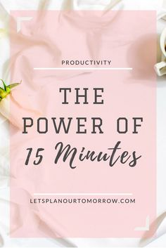 The power of 15 minutes. Time management. Productivity. Letsplanourtomorrow.com