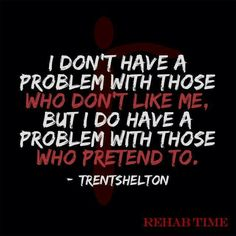 I don't have a problem with those who don't like me. But I do have a problem with those who pretend to.