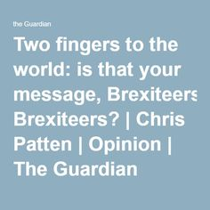 Two fingers to the world: is that your message, Brexiteers? | Chris Patten | Opinion | The Guardian