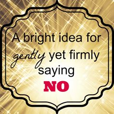 A bright idea for gently yet firmly saying NO - ___ so I can't say yes and I can't say yes because ___