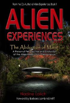 Alien Experiences 2 - Nadine Lalich - The complete story of Marie and her 23 years of ongoing contact and  abductions by apparent Extraterrestrials. Includes non-terrestrial  species technology, human experimentation and testing, genetic cloning and hybrid  production, tracking and recording devices implanted into humans, psychological  and emotional manipulation, revelation of future events, and a human military/alien  conspiracy.