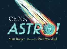Oh No, Astro! /  Matt Roeser/ Simon & Schuster Books for Young Readers / April 19, 2016/  Isbn: 9781481439763