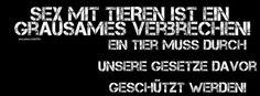 SEX mit TIEREN ist ein GRAUSAMES VERBRECHEN! Ein TIER muss durch unsere Gesetze davor geschützt werden!  Zoophilie (K)ein Tabuthema: Sexueller Missbrauch von Tieren Schockierend: In Deutschland nicht verboten  Info's dazu u.a. http://www.bmt-tierschutz.de/zoophilie/ Ein Tier muss endlich als LEBEWESEN und NICHT länger als Sache im Gesetzestext angesehen werden!  Bild im Titelbild Format [facebook] zur freien Verwendung.