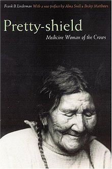 Pretty Shield (1856–1944) was a medicine woman of the Crow Nation. Her autobiography was written with the help of Frank B. Linderman, who interviewed her using an interpreter and sign language. This book was perhaps the first record of the women's side of Native American life.  The Pretty Shield Foundation is named in her honor.