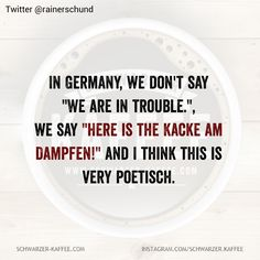 In Germany, we don& say & are in trouble.& we say & is the Kacke am Dampfen!& and I think this is very poetisch. Der Beitrag IN GERMANY erschien zuerst auf SCHWARZER-KAFFEE. Short Funny Quotes, Funny Inspirational Quotes, Funny Quotes About Life, Funny Quotes Wallpaper, Funny Wallpapers, Quotes For Him, Quotes To Live By, Funny Text Messages, Sarcasm Humor