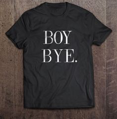 A personal favorite from my Etsy shop https://www.etsy.com/listing/291683169/boy-bye-shirt