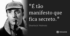 """""""É tão manifesto que fica secreto."""" — Sherlock Holmes"""
