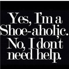 Yes, I'm a Shoe-aholic. Not gonna lie... the only help i need is to get more and storage...truth