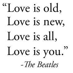 "Wedding day quote by the Beatles - ""Love is old, Love is new, Love is all, Love is you."" Definitely going to be in my vows --hmmm...."