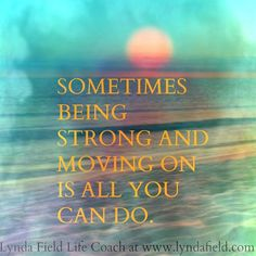 Sometimes being strong and moving on is all you can you do.