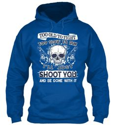 Too Old To Fight Too Slow To Run I'll Just Shoot You And Be Done With It Royal Sweatshirt Front