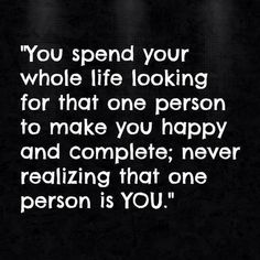 """""""You spend your whole life looking for that one person to make you happy and complete; never realizing that one person is YOU. Great Quotes, Quotes To Live By, Awesome Quotes, Daily Quotes, Affirmations For Happiness, Positive Affirmations, Motivational Quotes, Inspirational Quotes, That One Person"""