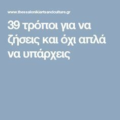 39 τρόποι για να ζήσεις και όχι απλά να υπάρχεις Better Life, Self Improvement, Positive Quotes, Wise Words, Healthy Life, Psychology, Positivity, Wisdom, Mood
