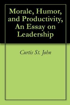 Morale, Humor, and Productivity, An Essay on Leadership by Curtis St. John. $1.19. 7 pages. Author: Curtis St. John