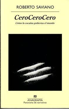 CeroCeroCero : cómo la cocaína gobierna el mundo / Roberto Saviano .Mira la cocaína: verás polvo. Mira a través de la cocaína: verás el mundo. «Escribir sobre la cocaína –en palabras del autor– es como consumirla. Cada vez quieres más noticias, más información, y las que encuentras son suculentas, ya no puedes prescindir de ellas...