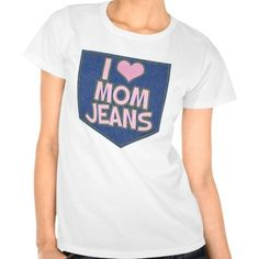 I Love Mom Jeans Tee Shirt. For those who dare to admit. They like pants that actually fit!