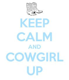 KEEP CALM AND COWGIRL UUP!!! YEHAWWWWW!!! BORN A COUNTRY GIRL INDEEED! <3