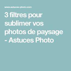 3 filtres pour sublimer vos photos de paysage - Astuces Photo