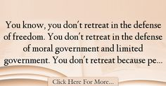 The most popular Russell Pearce Quotes About Freedom - 25125 : You know, you don't retreat in the defense of freedom. You don't retreat in the defense of moral government and limited government. You don't retreat : Best Freedom Quotes Freedom Quotes, Quotes About Freedom