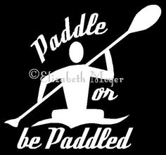 Kayak Kayaking Kayaker Paddle or Be Paddled Vinyl Decal Sticker - YOU CHOOSE COLOR by MoyerCustomDecals on Etsy https://www.etsy.com/listing/181903519/kayak-kayaking-kayaker-paddle-or-be