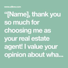 """""""[Name], thank you so much for choosing me as your real estate agent! I value your opinion about what it was like to work with me and I think other [buyers/sellers] would appreciate knowing what they can expect from me. I'd like to ask you for the favor of writing a review about your experience with me. Here are some questions that you can answer as part of your write-up: What made you decide to [buy/sell] your home? Why did you choose me as your real estate agent? What did you like best…"""