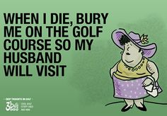 When I die, bury me on the golf course so my husband will visit.