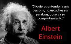 """... """"Si quieres entender a una persona, no escuches sus palabras, observa su comportamiento"""". Albert Einstein."""