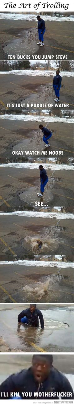 Jump, it's just a puddle… Bahahahahaha