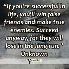 """If you're successful in life, you'll win false friends and make true enemies. Succeed anyway, for they will lose in the long run."" #quote #inspire #motivate #inspiration #motivation #lifequotes #quotes #youareincontrol #sotrue #Success #Friend #Enemy #focusfied #perspective"