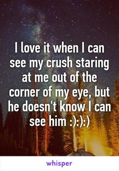 I love it when I can see my crush staring at me out of the corner of my eye, but he doesn't know I can see him :):):)
