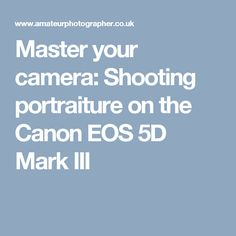 Master your camera: Shooting portraiture on the Canon EOS 5D Mark III