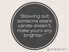 """Blowing out someone else's candle doesn't make yours any brighter."""