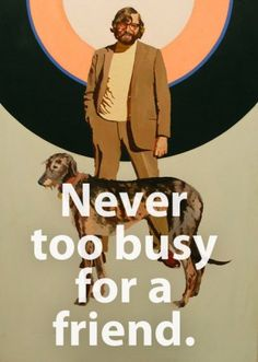 never too busy for a friend