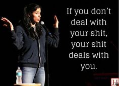 if you don't deal with your shit, your shit deals with you. -sarah silverman