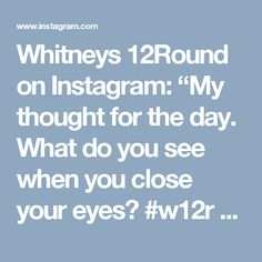 """Whitneys 12Round on Instagram: """"My thought for the day.  What do you see when you close your eyes? #w12r #believeinyourself #thoughtoftheday #tfwsurrey #inspiration…"""""""