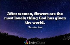 After women, flowers are the most lovely thing God has given the world. - Christian Dior