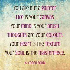 You are but a painter Life is your canvas Your mind is your brush Thoughts are your colours Your heart is the texture Your soul is the masterpiece.  © Coach Bobbi  #manifest #womenwhowantmore #coachbobbi JOIN ME ON FACEBOOK:  COACH BOBBI