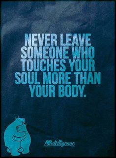 Never leave someone that touches your soul more than your body.
